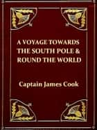 A Voyage towards the South Pole, and Round the World, Volumes I-II, Complete - Performed in His Majesty's Ships The Resolution and Adventure, in the Years 1772, 3, 4, and 5. Written by James Cook, Commander of The Resolution. ebook by James Cook, Captain Furneaux
