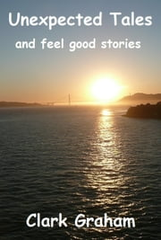 Unexpected Tales and Feel Good Stories ebook by Clark Graham