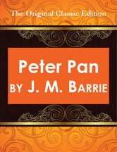 Peter Pan, by J. M. Barrie - The Original Classic Edition ebook by J.M Barrie