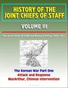 History of the Joint Chiefs of Staff: Volume III: The Joint Chiefs of Staff and National Policy 1950 - 1951, The Korean War Part One - Attack and Response, MacArthur, Chinese Intervention ebook by Progressive Management