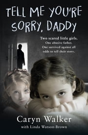 Tell Me You're Sorry, Daddy - Two Scared Little Girls. One Abusive Father. One Survived Against All Odds to Tell Their Story ebook by Caryn Walker