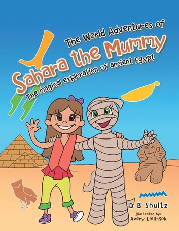 The World Adventures of Sahara the Mummy - The Magical Exploration of Ancient Egypt ebook by D B Shultz