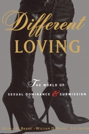 Different Loving - A Complete Exploration of the World of Sexual Dominance and Submission ebook by William Brame,Gloria Brame,Jon Jacobs,William Brame,Gloria Brame