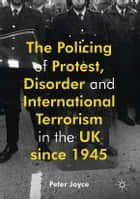 The Policing of Protest, Disorder and International Terrorism in the UK since 1945 ebook by Peter Joyce