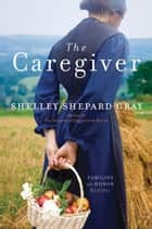 The Caregiver - Families of Honor, Book One eBook by Shelley Shepard Gray