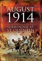 August 1914: Surrender at St Quentin ebook by Hutton, John