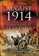 August 1914: Surrender at St Quentin - Surrender at St Quentin ebook by Hutton, John