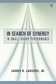 In Search of Synergy in Small Group Performance ebook by James R. Larson, Jr.