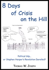8 Days of crisis on the Hill; Political blip...or Stephen Harper's Revolution Derailed? ebook by Thomas W. Joseph
