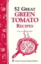 52 Great Green Tomato Recipes - Storey's Country Wisdom Bulletin A-24 ebook by Phyllis Hobson