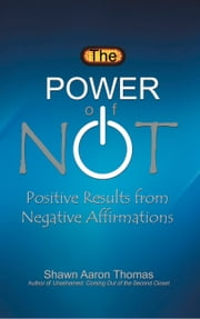 The Power of Not - Positive Results from Negative Affirmations ebook by Shawn Aaron Thomas