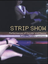 Strip Show - Performances of Gender and Desire ebook by Katherine Liepe-Levinson