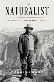 The Naturalist - Theodore Roosevelt and the Rise of American Natural History ebook by Darrin Lunde