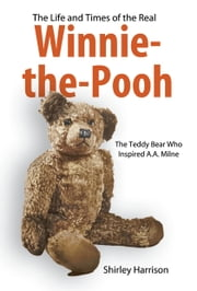 The Life and Times of the Real Winnie-the-Pooh - The Bear Who Inspired A.A. Milne ebook by Harrison, Shirley