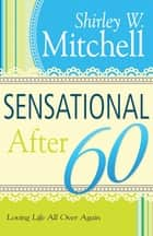 Sensational After 60 - Loving Life All Over Again ebook by Shirley Mitchell