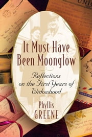 It Must Have Been Moonglow - Reflections on the First Years of Widowhood ebook by Phyllis Greene
