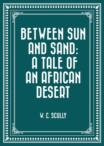 Between Sun and Sand: A Tale of an African Desert ebook by W. C. Scully