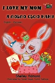 I Love My Mom: English Russian Bilingual Edition Я Люблю Свою Маму - English Russian Bilingual Collection ebook by Shelley Admont,S.A. Publishing