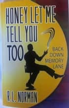 HONEY LET ME TELL YOU TOO - Back Down Memory Lane ebook by R. L. Norman