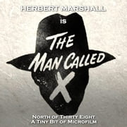 Man Called X, The - Volume 10 - North of Thirty Eight & A Tiny Bit of Microfilm audiobook by Staff Writer