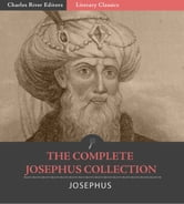 The Complete Josephus Collection: Antiquities of the Jews, Autobiography of Josephus, An Extract Out Of Josephus's Discourse To The Greeks Concerning Hades, and The Wars of the Jews ebook by Josephus