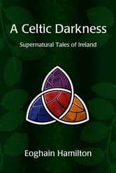 A Celtic Darkness: Supernatural Tales Of Ireland ebook by Eoghain Hamilton