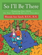 So I'll Be There - Preparing Your Child For Your Upcoming Bariatric Procedure ebook by Rhonda Ann Sanch, B.S.N., R.N.