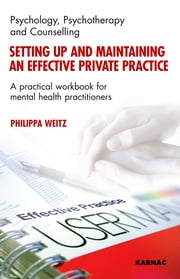 Setting Up and Maintaining an Effective Private Practice - A Practical Workbook for Mental Health Practitioners ebook by Philippa Weitz