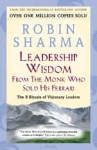 Leadership Wisdom From The Monk Who Sold His Ferrari - The 8 Rituals of Visionary Leaders ebook by Robin Sharma