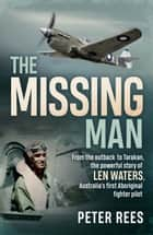 The Missing Man - From the outback to Tarakan, the powerful story of Len Waters, the RAAF's only WWII Aboriginal fighter pilot ebook by Peter Rees