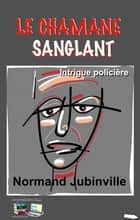 LE CHAMANE SANGLANT - Intrigue policière ebook by Normand Jubinville