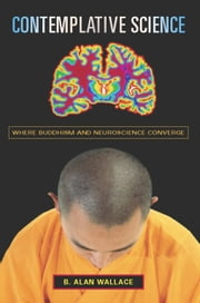 Contemplative Science - Where Buddhism and Neuroscience Converge ebook by B. Alan Wallace,Brian Hodel
