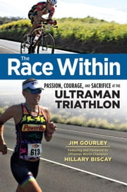 The Race Within: Passion, Courage, and Sacrifice at the Ultraman Triathlon ebook by Gourley, Jim