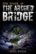 The Curse of the Arched Bridge ebook by Joel Puga