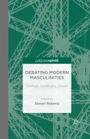 Debating Modern Masculinities - Change, Continuity, Crisis? ebook by S. Roberts