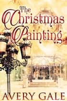 The Christmas Painting - Enchanted Holidays, #1 ebook by Avery Gale
