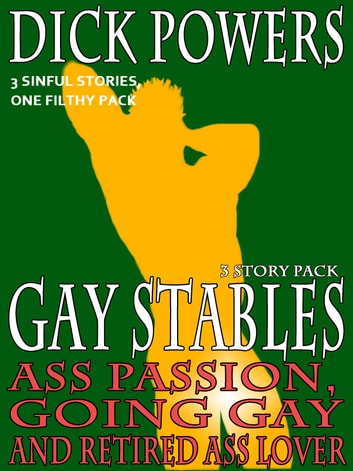 Ass Passion, Going Gay and Retired Ass Lover (Gay Stables #10, #11 and #12) ebook by Dick Powers