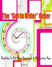 "The ""Get in Order"" Order - Resolving to Get More Organized in the Coming Year ebook by Jack Moore"