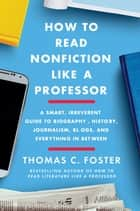 How to Read Nonfiction Like a Professor - A Smart, Irreverent Guide to Biography, History, Journalism, Blogs, and Everything in Between ebook by Thomas C Foster
