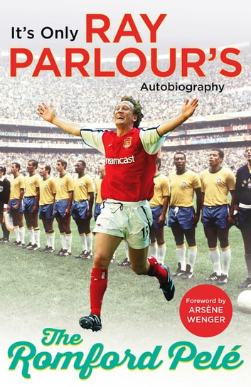 The Romford Pelé - It's only Ray Parlour's autobiography ebook by Ray Parlour