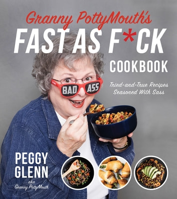 Granny PottyMouth's Fast as F*ck Cookbook - Tried and True Recipes Seasoned with Sass ebook by Peggy Glenn