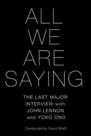 All We Are Saying - The Last Major Interview with John Lennon and Yoko Ono eBook by David Sheff