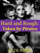 Hard and Rough: Taken by Pirates ebook by Katie Ayres