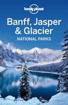 Lonely Planet Banff, Jasper and Glacier National Parks ebook by Lonely Planet,Oliver Berry,Brendan Sainsbury
