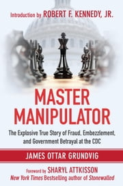 Master Manipulator - The Explosive True Story of Fraud, Embezzlement, and Government Betrayal at the CDC ebook by James Ottar Grundvig,Sharyl Attkisson,Robert F. Kennedy Jr.