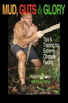 Mud, Guts & Glory - Tips & Training for Extreme Obstacle Racing ebook by Mark Hatmaker, Doug Werner