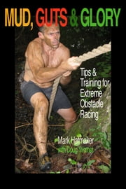 Mud, Guts & Glory - Tips & Training for Extreme Obstacle Racing ebook by Mark Hatmaker,Doug Werner