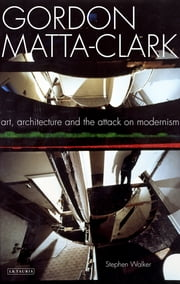 Gordon Matta-Clark - Art, Architecture and the Attack on Modernism ebook by Stephen Walker