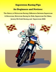 Supercross Racing Tips for Beginners and Novices: The History of Motocross Racing, Difference Between Supercross & Motocross, Motocross Racing for Kids, Supercross Dirt Bikes, Jeremy McGrath Racing, and Supercross AMA ebook by James Pettit