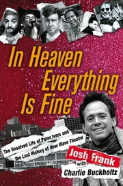 In Heaven Everything is Fine - The Unsolved Life of Peter Ivers and the Lost History of New Wave Theatre ebook by Josh Frank,Charlie Buckholtz